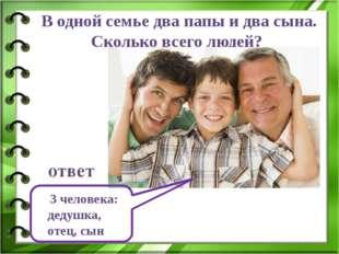 В одной семье два папы и два сына. Сколько всего людей? 3 человека: дедушка,