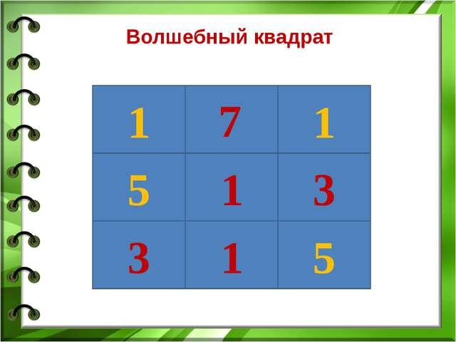Волшебный квадрат 1 5 3 1 1 5 3 1 7