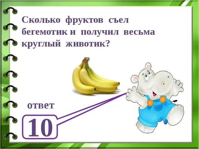 Сколько фруктов съел бегемотик и получил весьма круглый животик? ответ 10