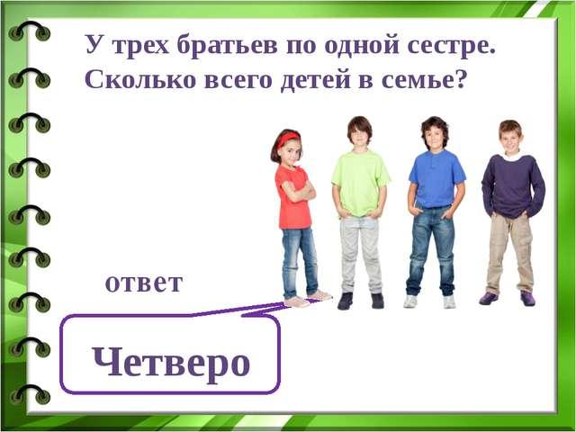 У трех братьев по одной сестре. Сколько всего детей в семье? Четверо ответ