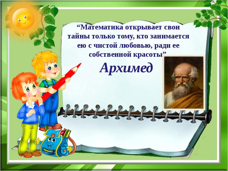 """""""Математика открывает свои тайны только тому, кто занимается ею с чистой любо..."""