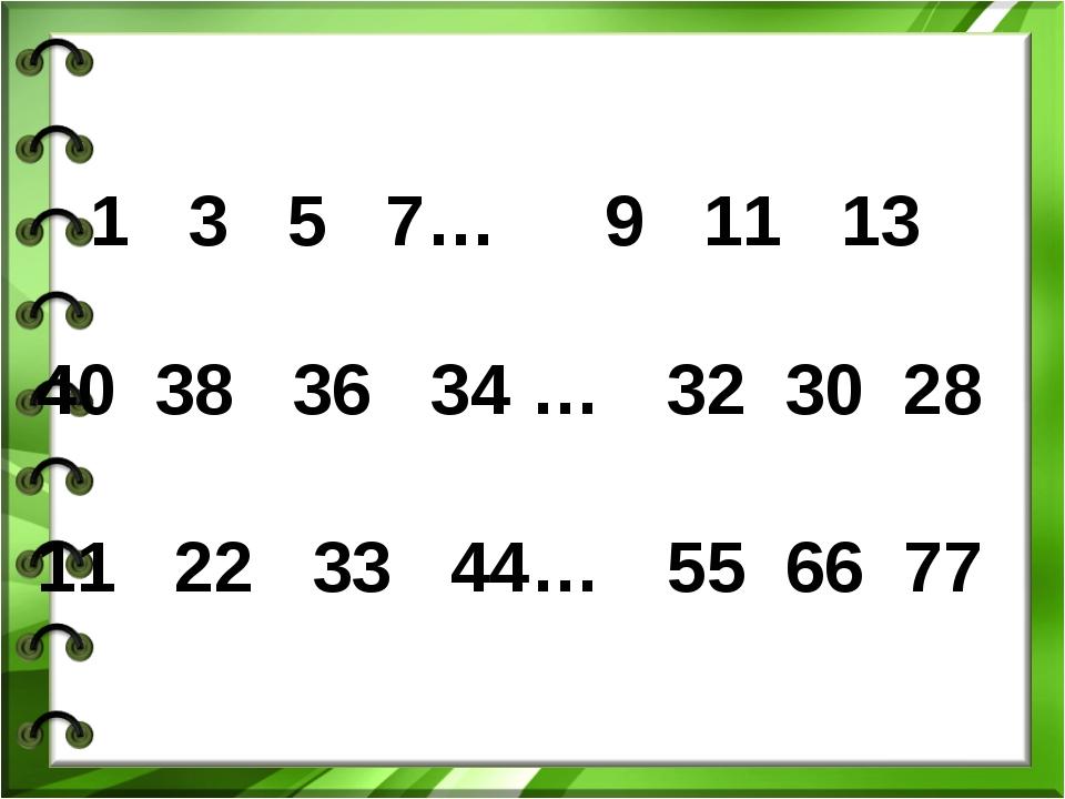 1 3 5 7… 40 38 36 34 … 11 22 33 44… 9 11 13 32 30 28 55 66 77