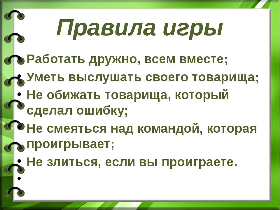 Правила игры Работать дружно, всем вместе; Уметь выслушать своего товарища; Н...