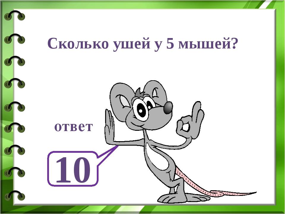 Сколько ушей у 5 мышей? 10 ответ