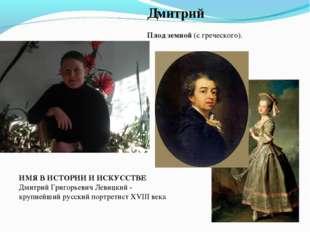 Дмитрий  Плод земной (с греческого). ИМЯ В ИСТОРИИ И ИСКУССТВЕ Дмитрий Григ