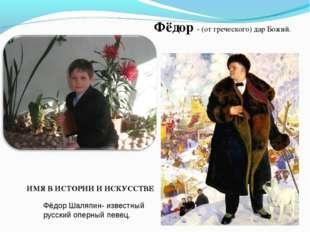 Фёдор - (от греческого) дар Божий. ИМЯ В ИСТОРИИ И ИСКУССТВЕ Фёдор Шаляпин- и