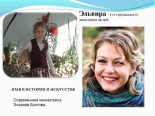 Эльвира - (от германского) защитница людей. ИМЯ В ИСТОРИИ И ИСКУССТВЕ Совреме