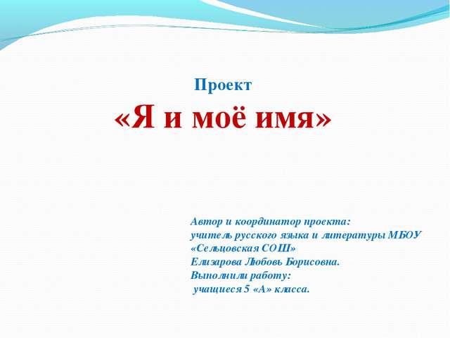 Проект «Я и моё имя» Автор и координатор проекта: учитель русского языка и ли...
