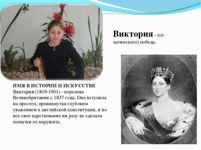 Виктория - (от латинского) победа. ИМЯ В ИСТОРИИ И ИСКУССТВЕ Виктория (1819-1...
