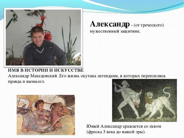 Александр - (от греческого) мужественный защитник. ИМЯ В ИСТОРИИ И ИСКУССТВЕ...