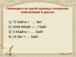 72 байта = … бит 2048 Мбайт =…Гбайт 3 Кбайта = …. байт 24 бит = … байт Переве