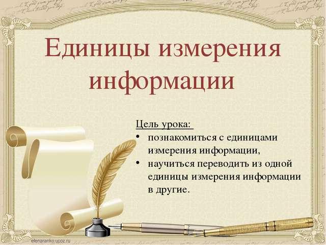 Единицы измерения информации Цель урока: познакомиться с единицами измерения...