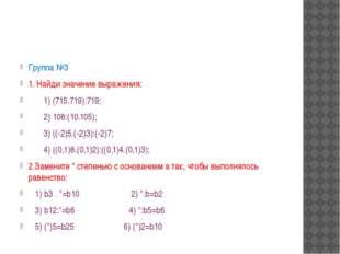 Группа №3 1. Найди значение выражения: 1) (715.719):719;  2) 108:(10.105);