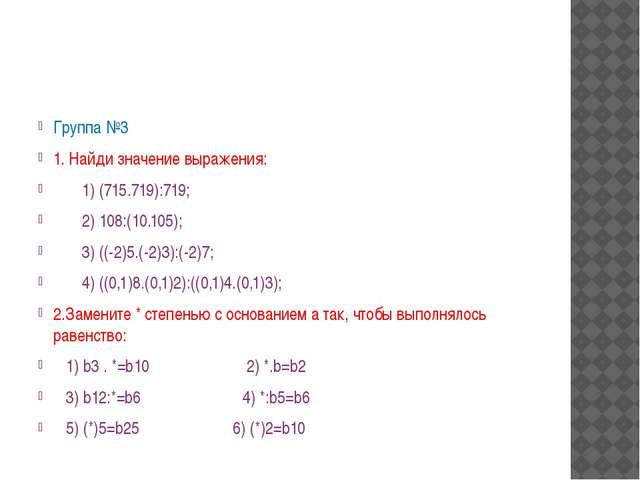 Группа №3 1. Найди значение выражения: 1) (715.719):719;  2) 108:(10.105);...