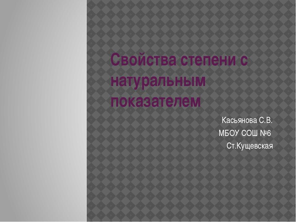 Свойства степени с натуральным показателем Касьянова С.В. МБОУ СОШ №6 Ст.Куще...