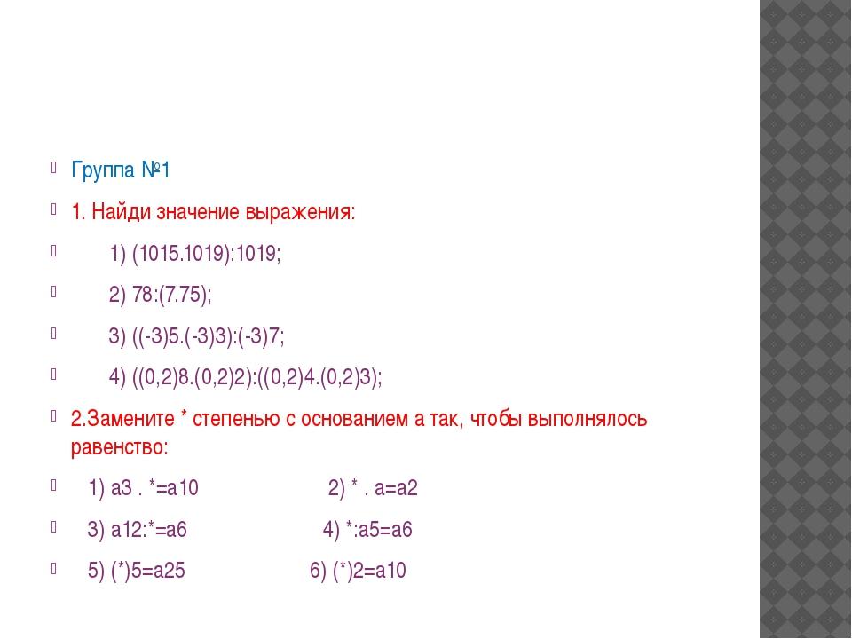 Группа №1 1. Найди значение выражения: 1) (1015.1019):1019;  2) 78:(7.75);...
