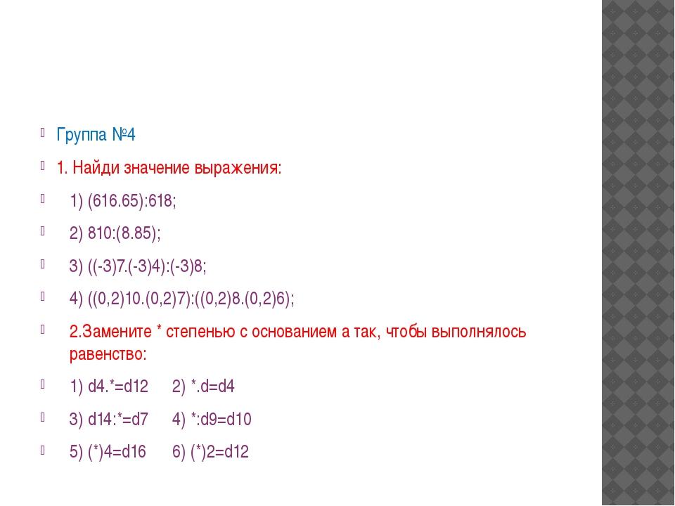 Группа №4 1. Найди значение выражения: 1) (616.65):618; 2) 810:(8.85); 3) ((...