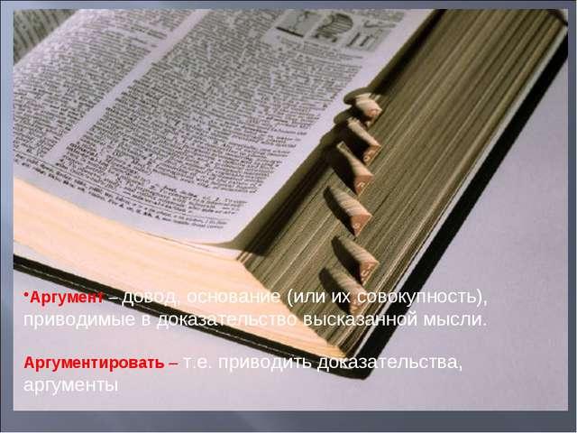Аргумент – довод, основание (или их совокупность), приводимые в доказательств...