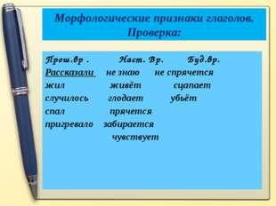Морфологические признаки глаголов. Проверка: Прош.вр . Наст. Вр. Буд.вр. Расс