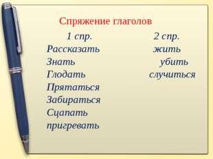 Спряжение глаголов 1 спр. 2 спр. Рассказать жить Знать убить Глодать случитьс