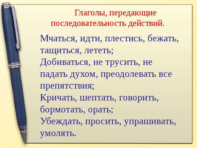 Мчаться, идти, плестись, бежать, тащиться, лететь; Добиваться, не трусить, не...