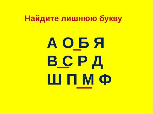 Найдите лишнюю букву А О Б Я В С Р Д Ш П М Ф