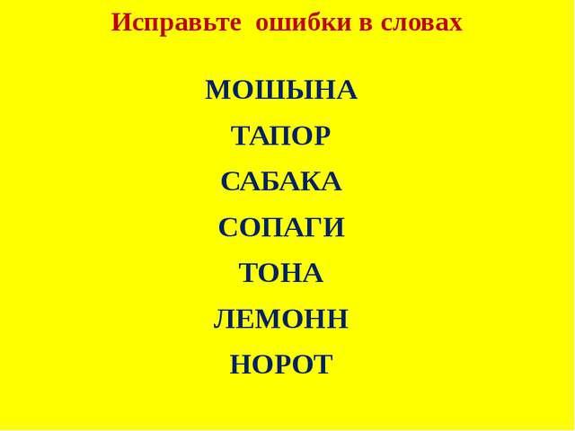 Исправьте ошибки в словах МОШЫНА ТАПОР САБАКА СОПАГИ ТОНА ЛЕМОНН НОРОТ