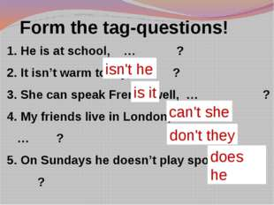 Form the tag-questions! He is at school, … ? It isn't warm today, … ? She ca