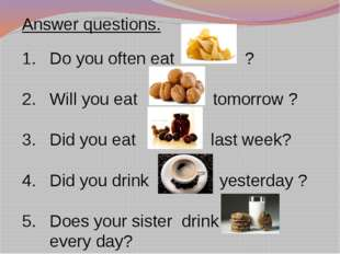 Answer questions. Do you often eat ? Will you eat tomorrow ? Did you eat last
