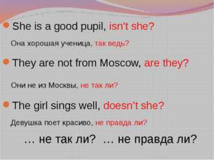 She is a good pupil, isn't she? Она хорошая ученица, так ведь? They are not f