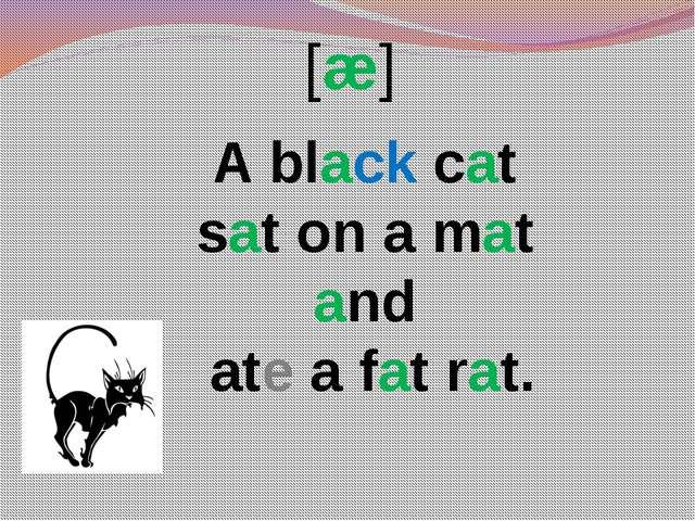 [æ] A black cat sat on a mat and ate a fat rat.