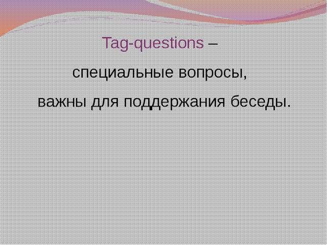 Tag-questions – специальные вопросы, важны для поддержания беседы.