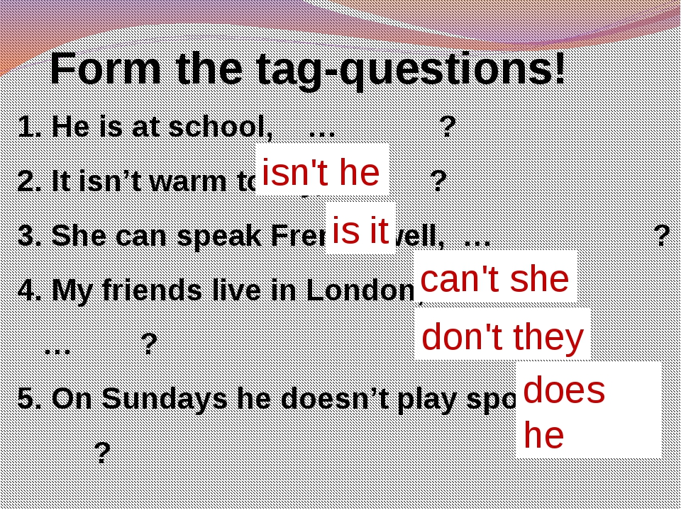 Form the tag-questions! He is at school, … ? It isn't warm today, … ? She ca...