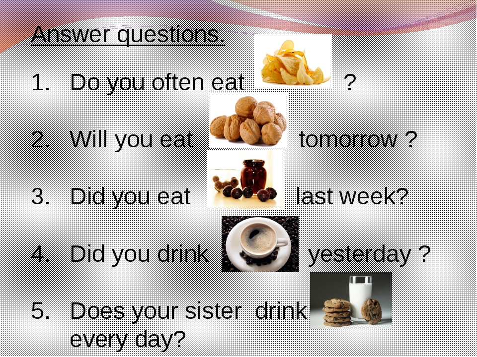 Answer questions. Do you often eat ? Will you eat tomorrow ? Did you eat last...