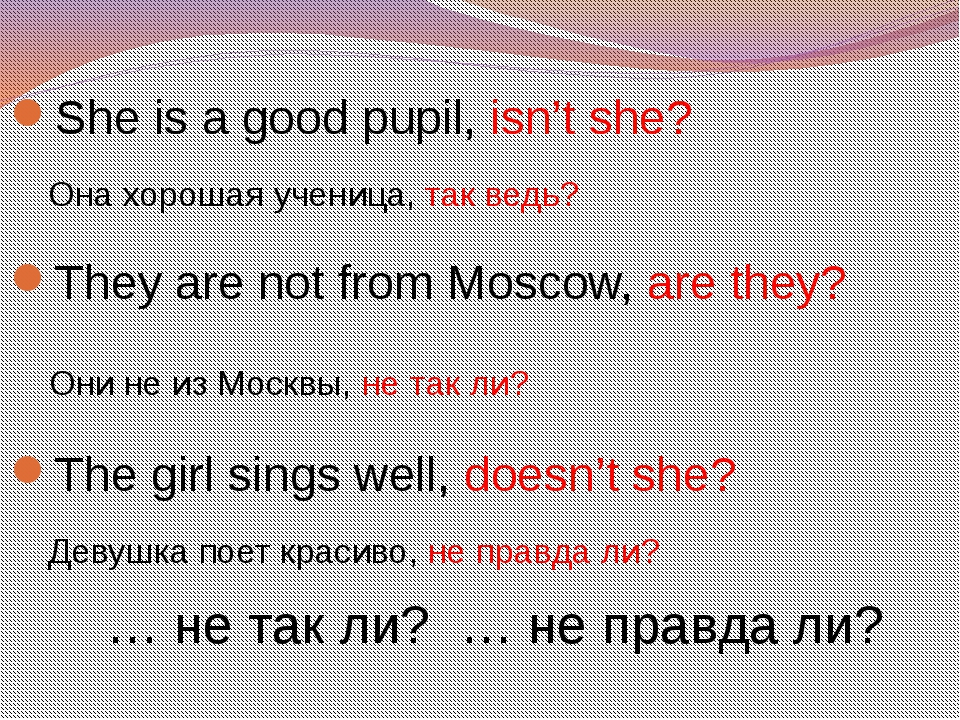 She is a good pupil, isn't she? Она хорошая ученица, так ведь? They are not f...