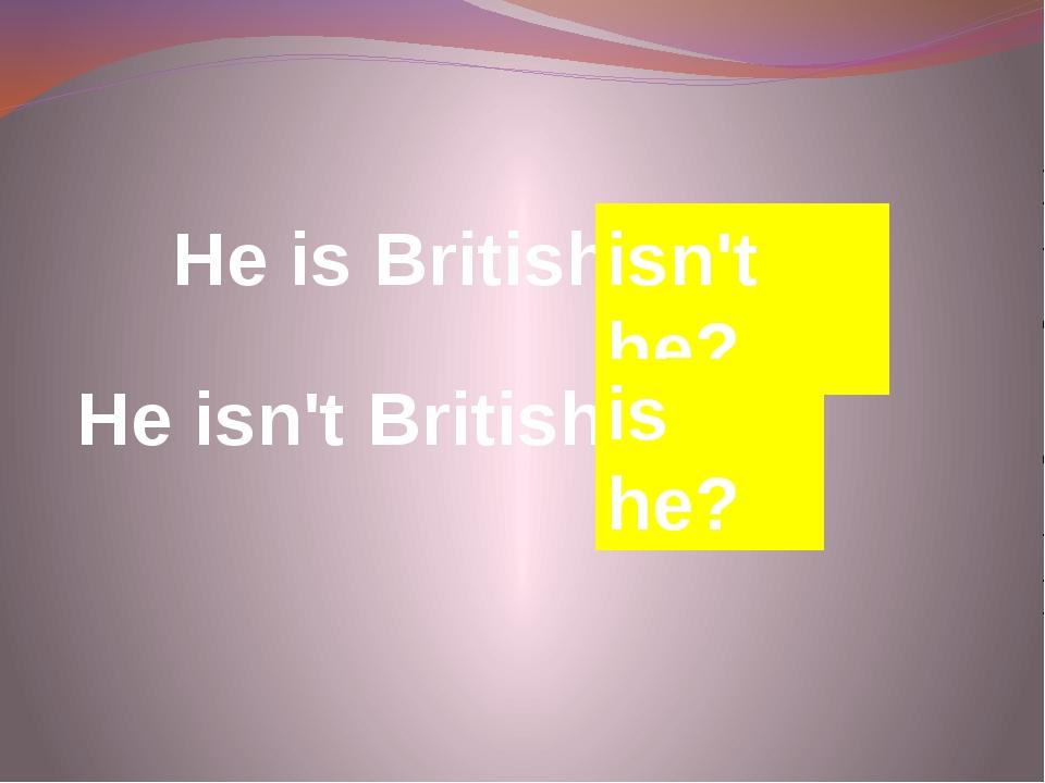 He is British, … He isn't British, … isn't he? is he?