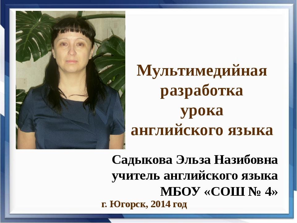 Мультимедийная разработка урока английского языка г. Югорск, 2014 год Садыков...