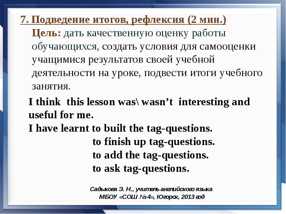 7. Подведение итогов, рефлексия (2 мин.) Цель: дать качественную оценку работ...