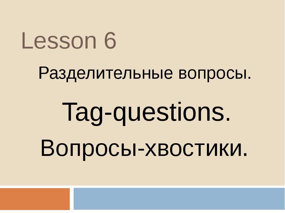 Lesson 6 Разделительные вопросы. Tag-questions. Вопросы-хвостики.