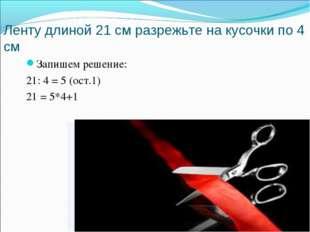 Ленту длиной 21 см разрежьте на кусочки по 4 см Запишем решение: 21: 4 = 5 (о