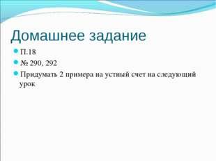 Домашнее задание П.18 № 290, 292 Придумать 2 примера на устный счет на следую
