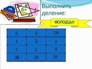 Выполнить деление: 5 0 234 1 2 1 с 1 0 МОЛОДЦЫ! 38 29 16