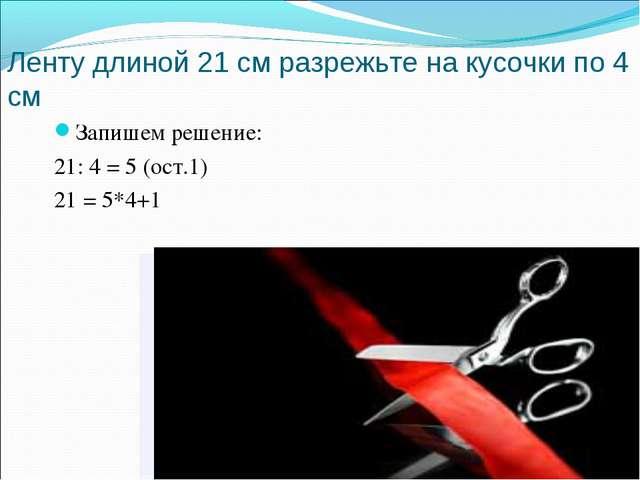 Ленту длиной 21 см разрежьте на кусочки по 4 см Запишем решение: 21: 4 = 5 (о...
