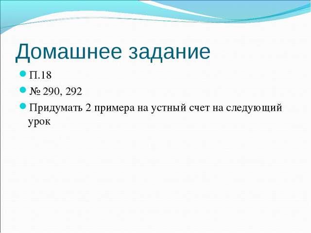 Домашнее задание П.18 № 290, 292 Придумать 2 примера на устный счет на следую...