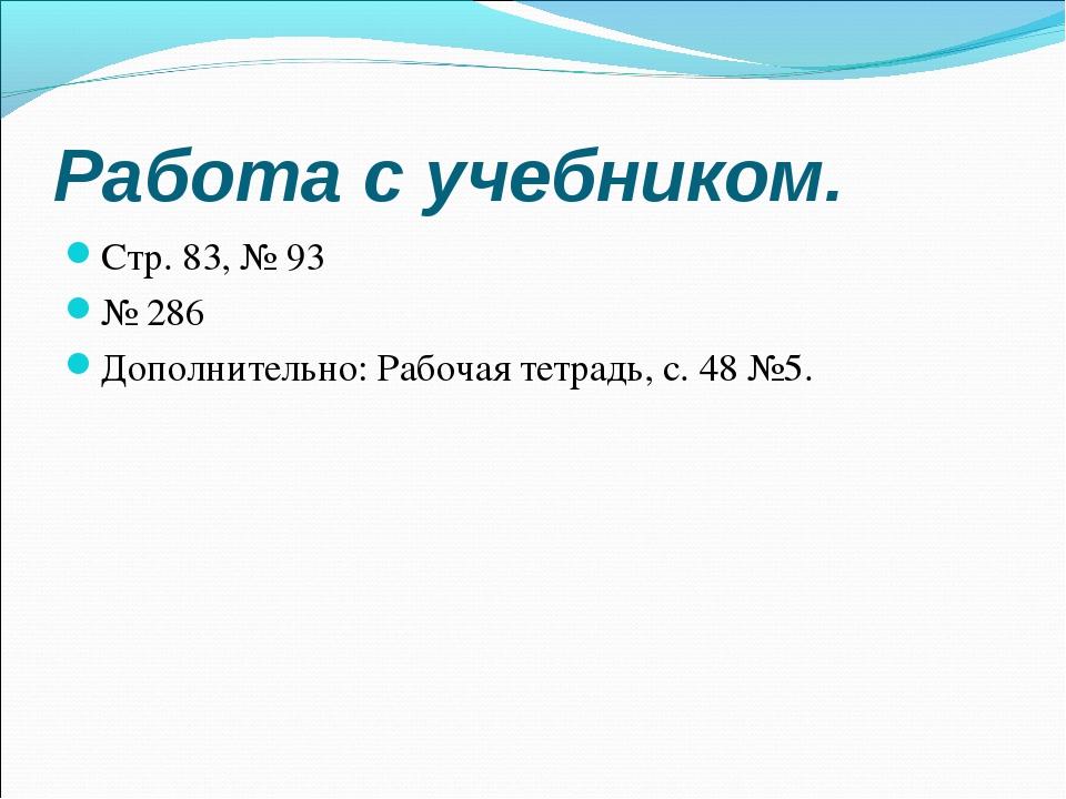 Работа с учебником. Стр. 83, № 93 № 286 Дополнительно: Рабочая тетрадь, с. 48...