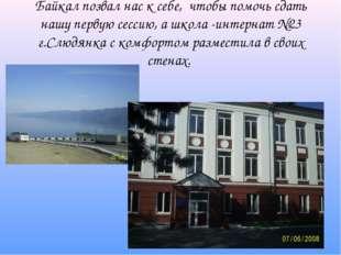 Байкал позвал нас к себе, чтобы помочь сдать нашу первую сессию, а школа -инт