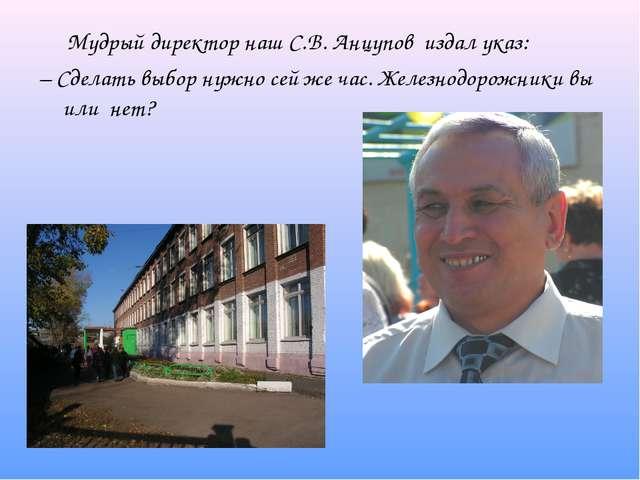 Мудрый директор наш С.В. Анцупов издал указ: – Сделать выбор нужно сей же ча...