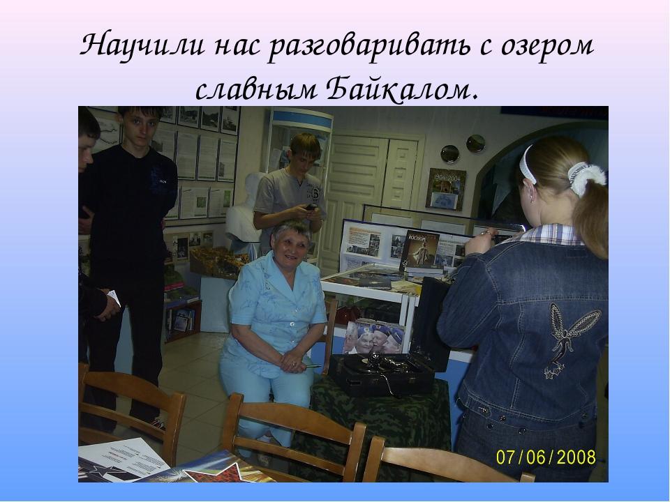 Научили нас разговаривать с озером славным Байкалом.