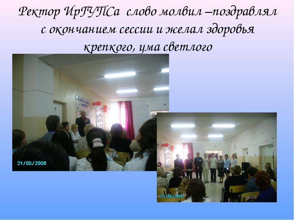 Ректор ИрГУПСа слово молвил –поздравлял с окончанием сессии и желал здоровья...