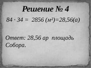 84 ∙ 34 = 2856 (м²)=28,56(а) Ответ: 28,56 ар площадь Собора. Решение № 4